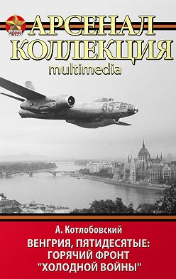 Александр Котлобовский - Венгрия, пятидесятые: Горячий фронт «холодной войны»