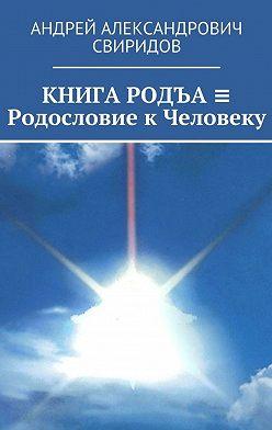 Андрей Свиридов - КНИГА РОДЪА ≡ Родословие к Человеку
