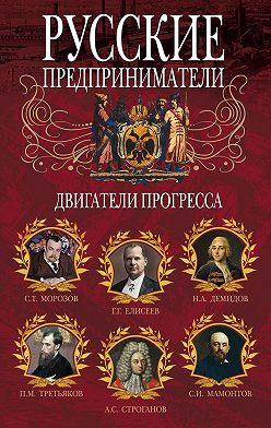 Неустановленный автор - Русские предприниматели. Двигатели прогресса