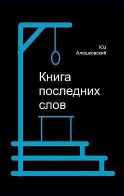 Юз Алешковский - Книга последнихслов