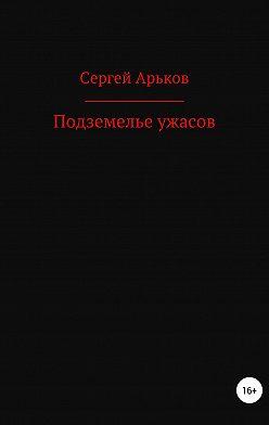 Сергей Арьков - Подземелье ужасов
