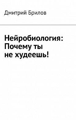 Дмитрий Брилов - Нейробиология: Почему ты не худеешь!
