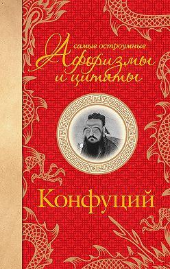 Конфуций - Самые остроумные афоризмы и цитаты