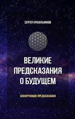 Сергей Красильников - Великие предсказания о будущем. Шокирующие предсказания
