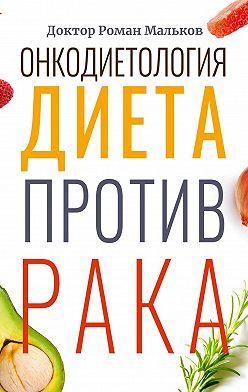 Доктор Роман Мальков - Онкодиетология. Диета против рака