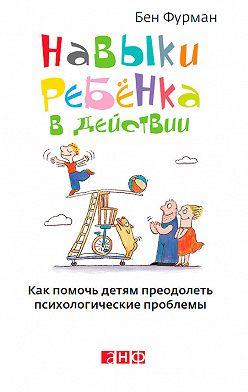 Бен Фурман - Навыки ребенка в действии. Как помочь детям преодолеть психологические проблемы