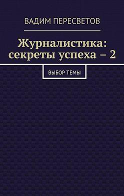 Вадим Пересветов - Журналистика: секреты успеха – 2. Выбортемы