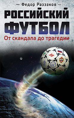 Федор Раззаков - Российский футбол: от скандала до трагедии