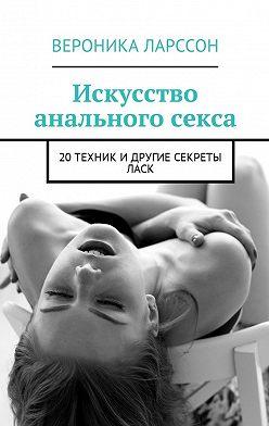 Вероника Ларссон - Искусство анального секса. 20техник идругие секреты ласк