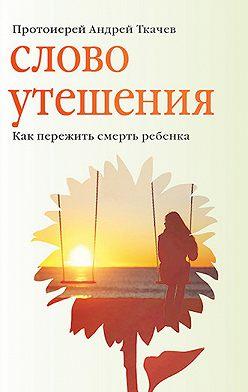 Андрей Ткачев - Слово утешения. Как пережить смерть ребенка