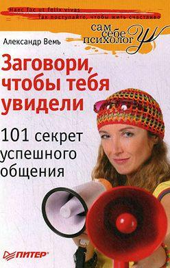 Александр Вемъ - Заговори, чтобы тебя увидели. 101 секрет успешного общения