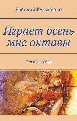 Василий Кузьменко - Играет осень мне октавы. Стихи олюбви