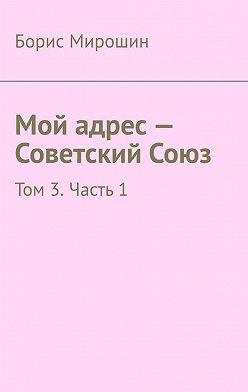 Борис Мирошин - Мой адрес – Советский Союз. Том 3. Часть 1