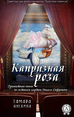 Тамара Алехина - Капризная роза
