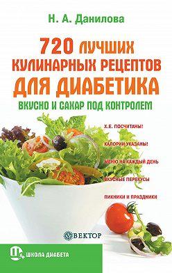 Наталья Данилова - 720 лучших кулинарных рецептов для диабетика. Вкусно и сахар под контролем