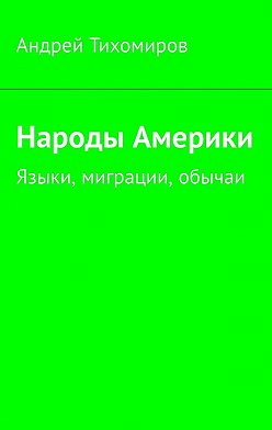 Андрей Тихомиров - Народы Америки. Языки, миграции, обычаи
