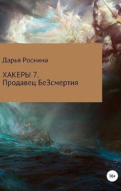 Дарья Роснина - Хакеры 7. Продавец БеЗсмертия