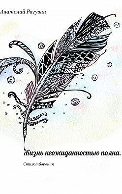 Анатолий Рагузин - Жизнь неожиданностью полна. Стихотворения