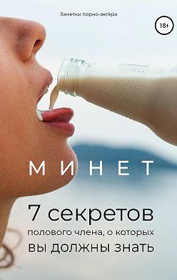 Заметки порно-актёра - Минет. 7 секретов полового члена, о которых вы должны знать