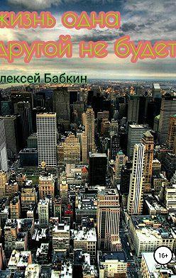 Алексей Бабкин - Жизнь одна. Другой не будет