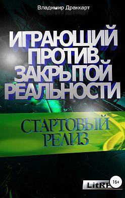 Владимир Драккарт - Играющий против Закрытой Реальности: Стартовый релиз