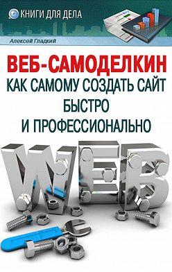 Алексей Гладкий - Веб-Самоделкин. Как самому создать сайт быстро и профессионально