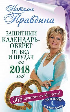 Наталия Правдина - Защитный календарь-оберег от бед и неудач на 2018 год. 365 практик от Мастера. Лунный календарь