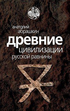 Анатолий Абрашкин - Древние цивилизации Русской равнины