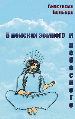 Анастасия Вольная - В поисках земного и небесного (сборник)