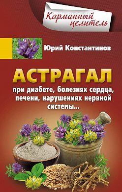 Юрий Константинов - Астрагал. При диабете, болезнях сердца, печени, нарушениях нервной системы…