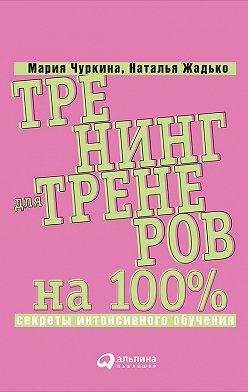 Мария Чуркина - Тренинг для тренеров на 100%: Секреты интенсивного обучения