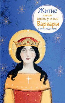 Лариса Фарберова - Житие святой великомученицы Варвары в пересказе для детей