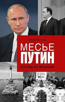 Фредерик Понс - Месье Путин: Взгляд из Франции