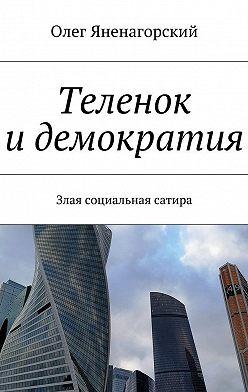 Олег Яненагорский - Теленок идемократия. Злая социальная сатира