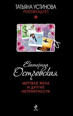 Екатерина Островская - Мертвая жена и другие неприятности