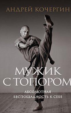 Андрей Кочергин - Мужик с топором. Абсолютная беспощадность к себе