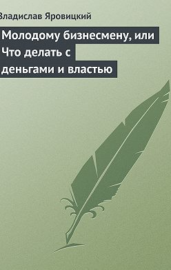 Владислав Яровицкий - Молодому бизнесмену, или Что делать с деньгами и властью