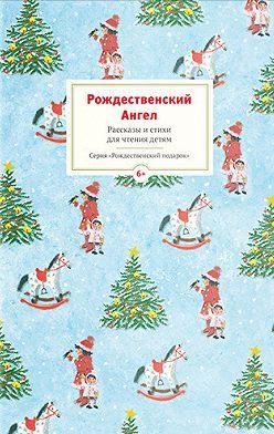Коллектив авторов - Рождественский ангел. Рассказы и стихи для чтения детям