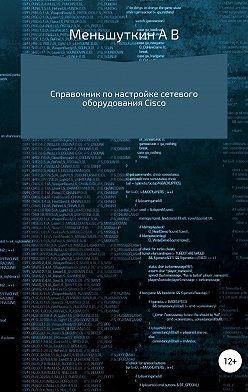 Александр Меньшуткин - Справочник по настройке сетевого оборудования Cisco
