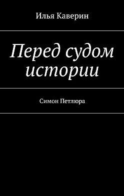Илья Каверин - Перед судом истории. Симон Петлюра