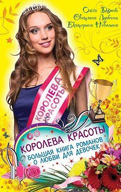 Ольга Дзюба - Королева красоты. Большая книга романов о любви для девочек