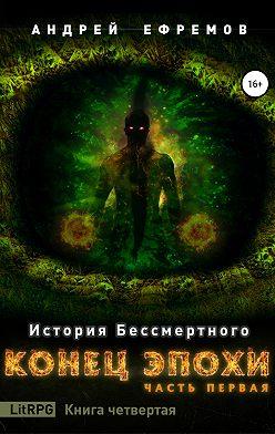 Андрей Ефремов - История Бессмертного. Книга 4. Конец эпохи. Часть первая