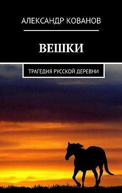 Александр Кованов - Вешки. Трагедия русской деревни