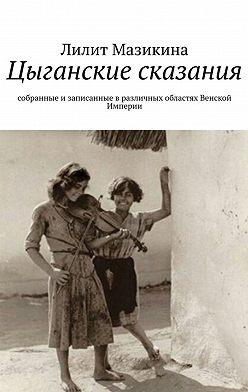 Лилит Мазикина - Цыганские сказания. Собранные и записанные в различных областях Венской Империи