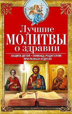Сборник - Лучшие молитвы о здравии. Надежная помощь при разных недугах