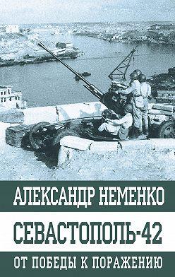 Александр Неменко - Севастополь-42. От победы к поражению