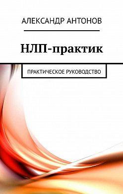 Александр Антонов - НЛП-практик. Практическое руководство