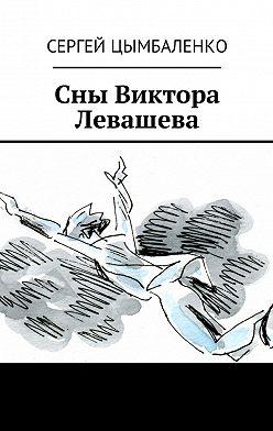 Сергей Цымбаленко - Сны Виктора Левашева