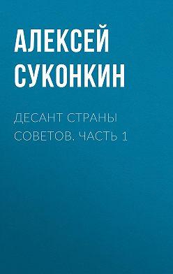 Алексей Суконкин - Десант страны советов. Часть 1