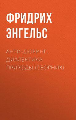 Фридрих Энгельс - Анти-Дюринг. Диалектика природы (сборник)